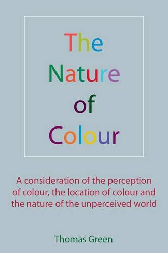 The Nature of Colour: A consideration of the perception of colour, the location of colour and the nature of the unperceived world