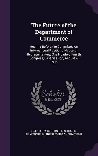 The Future of the Department of Commerce: Hearing Before the Committee on International Relations, House of Representatives, One Hundred Fourth Congress, First Session, August 4, 1995