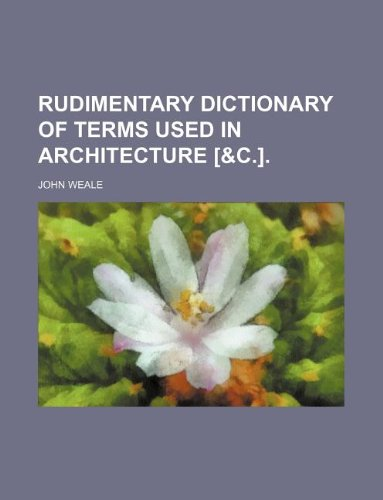 Rudimentary dictionary of terms used in architecture [&c.].