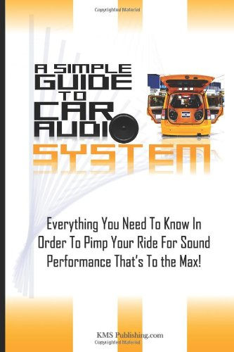 A Simple Guide To Car Audio Systems: Everything You Need To Know In Order To Pimp Your Ride For Sound Performance That'S To The Max!