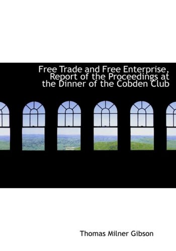 Free Trade and Free Enterprise, Report of the Proceedings at the Dinner of the Cobden Club (Large Print Edition)