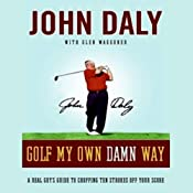 Golf My Own Damn Way: A Real Guy's Guide to Chopping 10 Strokes Off Your Score | [John Daly, Glen Waggoner]