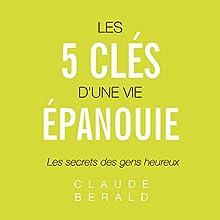 Les cinq clés d'une vie épanouie : Les secrets des gens heureux | Livre audio Auteur(s) : Claude Berald Narrateur(s) : Cyril Godefroy