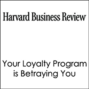Your Loyalty Program is Betraying You (Harvard Business Review) Periodical