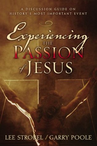 Experiencing the Passion of Jesus: A Discussion Guide on History's Most Important Event, Lee Strobel, Garry Poole