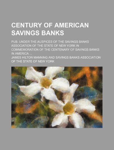 Century of American savings banks; pub. under the auspices of the Savings banks association of the state of New York in commemoration of the centenary of savings banks in America