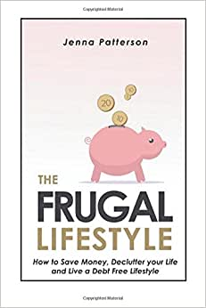 The Frugal Lifestyle: How To Save Money, Declutter Your Life And Live A Debt Free Lifestyle