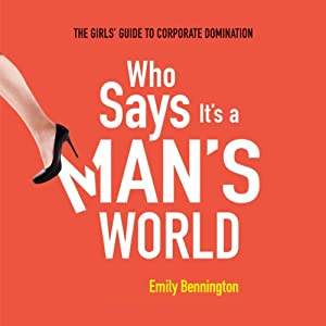 Who Says It's a Man's World: The Girls' Guide to Corporate Domination | [Emily Bennington]