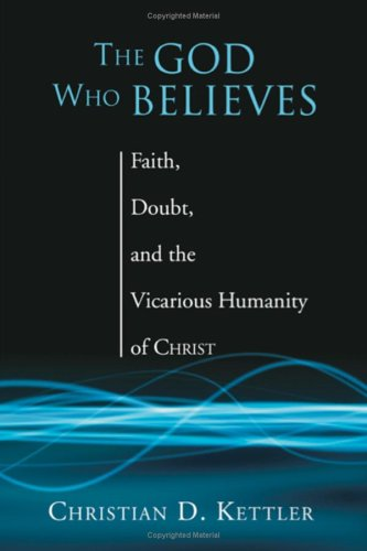 The God Who Believes: Faith, Doubt, and the Vicarious Humanity of Christ, CHRISTIAN KETTLER