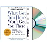 What Got You Here Won't Get You There: How Successful People Become Even More Successful [Abridged, CD, Audiobook] (What Got You Here Won't Get You There) by [Audio CD] by Mark Reiter (Author), Marshall Goldsmith (Author, Reader)