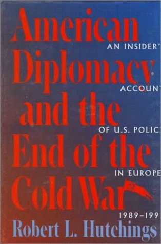 American Diplomacy and the End of the Cold War: An Insider's Account of US Diplomacy in Europe, 1989-1992 (Woodrow Wilso