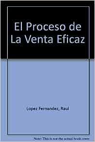 El Proceso de La Venta Eficaz (Spanish Edition): Raul Lopez Fernandez