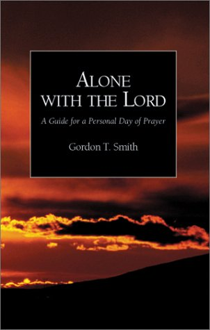 NEW Alone with the Lord: A Guide to a Personal Day of Prayer by Gordon T. Smith