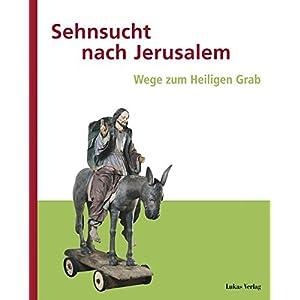 Sehnsucht nach Jerusalem: Wege zum Heiligen Grab. Begleitband zur Ausstellung im Kloster Stift zum Heiligengrabe in Kooperation mit dem Museum ... (Ku