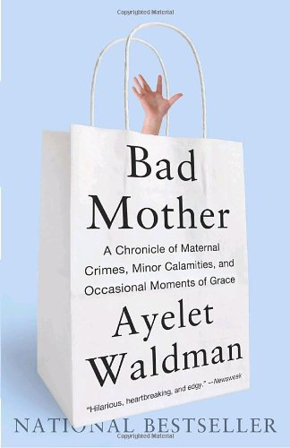 Bad Mother: A Chronicle of Maternal Crimes, Minor Calamities, and Occasional Moments of Grace, Ayelet Waldman
