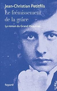 Le frémissement de la grâce : le roman du Grand Meaulnes, Petitfils, Jean-Christian
