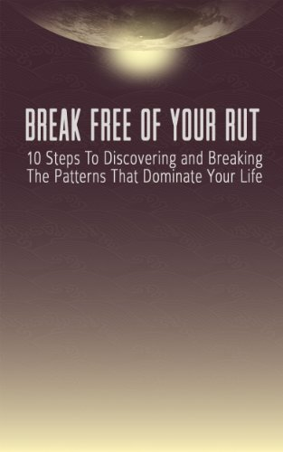 Break Free Of Your Rut: 10 Steps To Discovering And Breaking The Patterns That Dominate Your Life