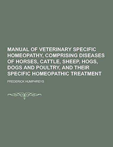 Manual of Veterinary Specific Homeopathy, Comprising Diseases of Horses, Cattle, Sheep, Hogs, Dogs and Poultry, and Their Specific Homeopathic Treatme