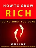 How to Grow Rich --- Doing What You Love Online --- The Insider Tips and Strategies to Quickly Make Money on The Internet