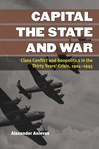 Alexander Anievas - Capital, the State, and War: Class Conflict and Geopolitics in the Thirty Years' Crisis, 1914-1945