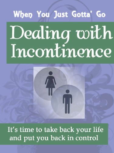 When You Just Gotta' Go! Dealing with Incontinence - It's Time To Take Back Your Life And Put You Back In Control!