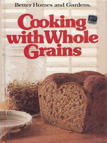 Better Homes and Gardens Cooking with Whole Grains by eds. Better Homes & Gardens