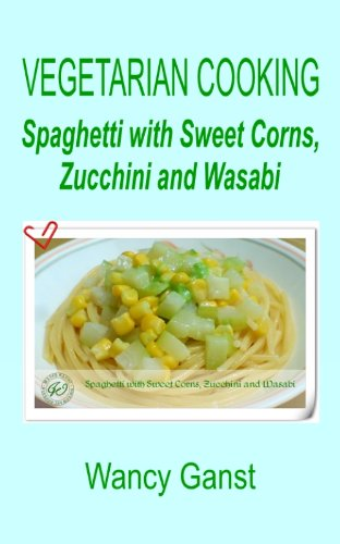Vegetarian Cooking: Spaghetti With Sweet Corns, Zucchini And Wasabi (Vegetarian Cooking - Vegetables And Fruits Book 290)