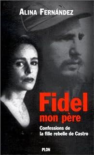Fidel mon père Confessions de la fille rebelle de Castro par Alina Fernandez