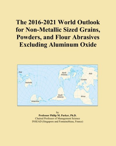 The 2016-2021 World Outlook for Non-Metallic Sized Grains, Powders, and Flour Abrasives Excluding Aluminum Oxide PDF