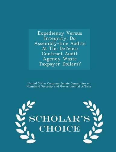 Expediency Versus Integrity: Do Assembly-line Audits At The Defense Contract Audit Agency Waste Taxpayer Dollars? - Scholar's Choice Edition PDF