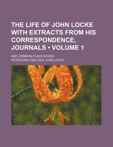 The Life of John Locke With Extracts From His Correspondence, Journals (Volume 1); And Common-Place Books
