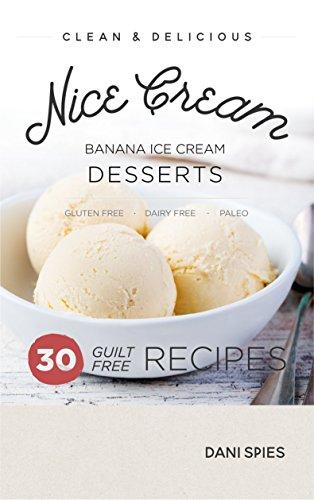 Nice Cream: 30 Guilt Free Banana Ice Cream Dessert Recipes: (Dairy Free & Paleo) by Dani Spies