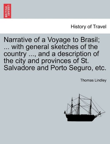 Narrative of a Voyage to Brasil; ... with general sketches of the country ..., and a description of the city and provinces of St. Salvadore and Porto Seguro, etc.
