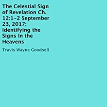 The Celestial Sign of Revelation Ch. 12:1-2 September 23, 2017: Identifying the Signs In the Heavens Audiobook by Travis Wayne Goodsell Narrated by Trevor Clinger