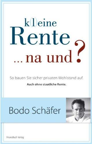 Schäfer Bodo, K(l)eine Rente ... na und? So bauen Sie sicher privaten Wohlstand auf. Auch ohne staatliche Rente.