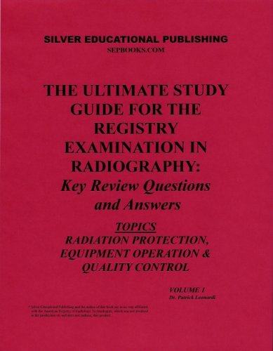 The Ultimate Study Guide for the Registry Examination in Radiography: Key Review Questions and Answers (Topics: Radiation Protection, Equipment Operation & Quality Control) Volume 1