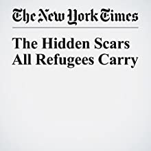 The Hidden Scars All Refugees Carry Other by Viet Thanh Nguyen Narrated by Barbara Benjamin-Creel