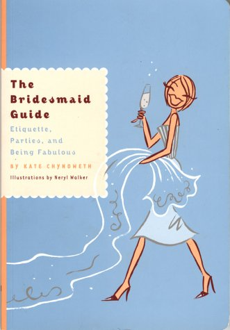 Bridesmaid Guide : Etiquette, Parties, and Being Fabulous, KATE CHYNOWETH, NERYL WALKER