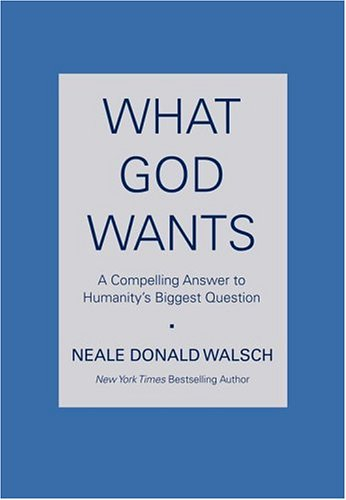 What God Wants: A Compelling Answer to Humanity's Biggest Question, Neale Donald Walsch