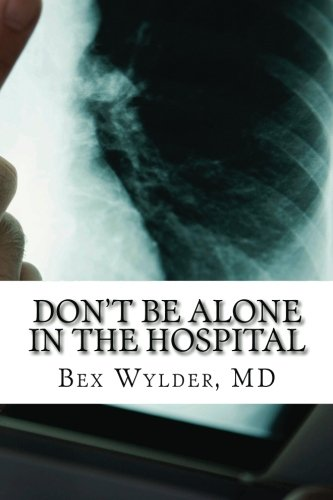 Don't Be Alone In The Hospital: How to protect yourself from the risks inherent in hospitalization today
