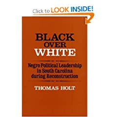Black over White: Negro Political Leadership in South Carolina During Reconstruction (Blacks in the New World) by Thomas Holt