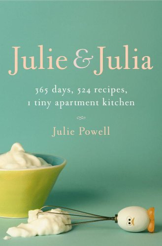 Julie and Julia: 365 Days, 524 Recipes, 1 Tiny Apartment Kitchen, Julie Powell