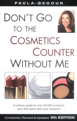 Dont Go to the Cosmetics Counter Without Me : A Unique Guide to over 35,000 Products, Plus the Latest Skin-Care Research, Begoun,Paula