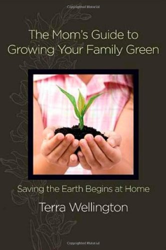 The Mom'S Guide To Growing Your Family Green: Saving The Earth Begins At Home (Stonesong Press Books)