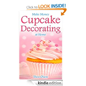 Make Money Cupcake Decorating at Home - Delight Your Clients With Your Specialty Cupcakes, Cake Pops, Cookies and Sweet Treats