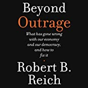 Beyond Outrage: What Has Gone Wrong with Our Economy and Our Democracy, and How to Fix Them | [Robert B. Reich]