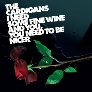 The Cardigans - I Need Some Fine Wine And You, You Need To Be Nicer - Zortam Music