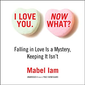 I Love You. Now What?: Falling in Love Is a Mystery, Keeping It Isn't. | [Mabel Iam]