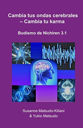 Cambia tus ondas cerebrales  – Cambia tu karma Budismo Nichiren 3.1  [Matsudo-Kiliani, Dr. Susanne - Matsudo, Dr. Yukio] (Tapa Blanda)