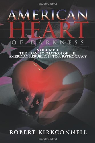 American Heart of Darkness: Volume I: The Transformation of the American Republic Into a Pathocracy: Volume 1